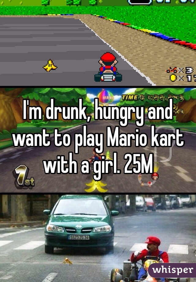 I'm drunk, hungry and want to play Mario kart with a girl. 25M