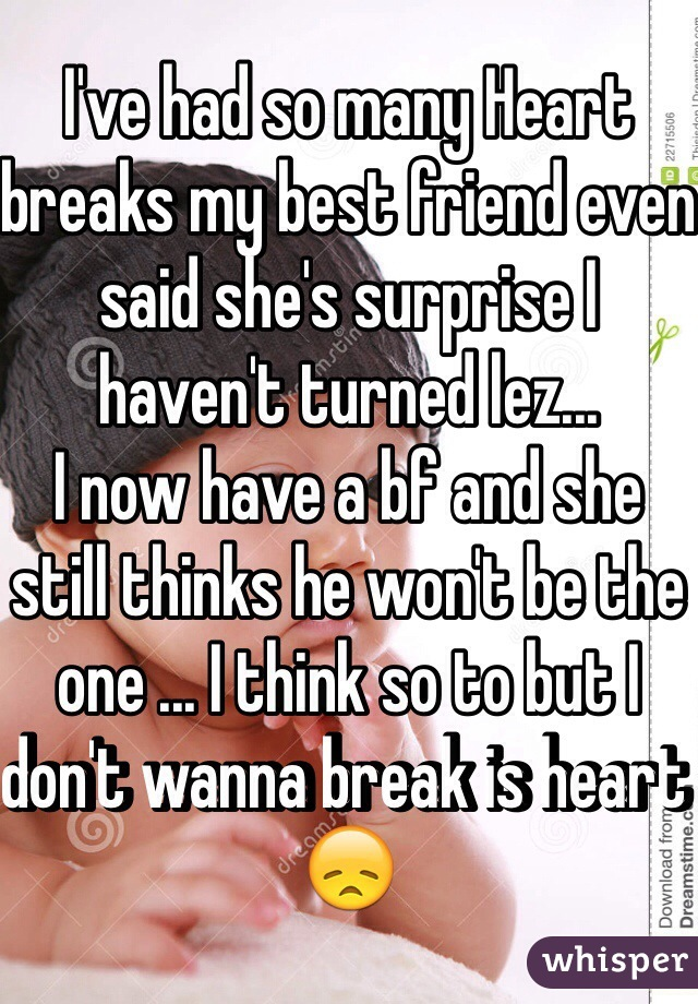 I've had so many Heart breaks my best friend even said she's surprise I haven't turned lez...  I now have a bf and she still thinks he won't be the one ... I think so to but I don't wanna break is heart 😞