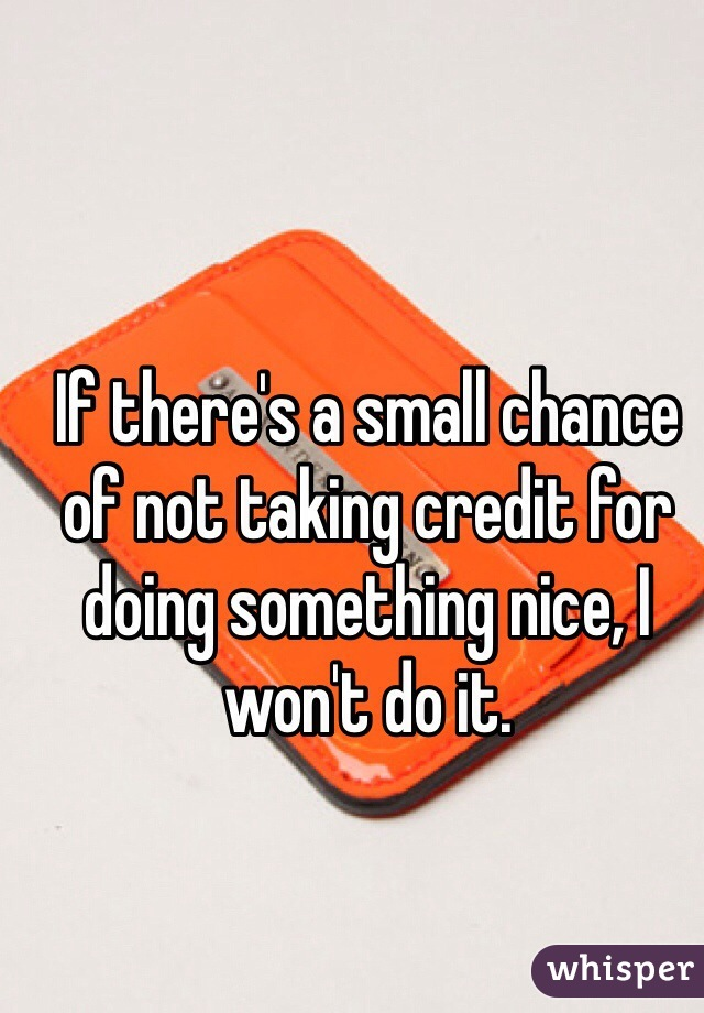 If there's a small chance of not taking credit for doing something nice, I won't do it.
