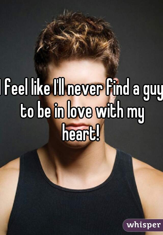 I feel like I'll never find a guy to be in love with my heart!