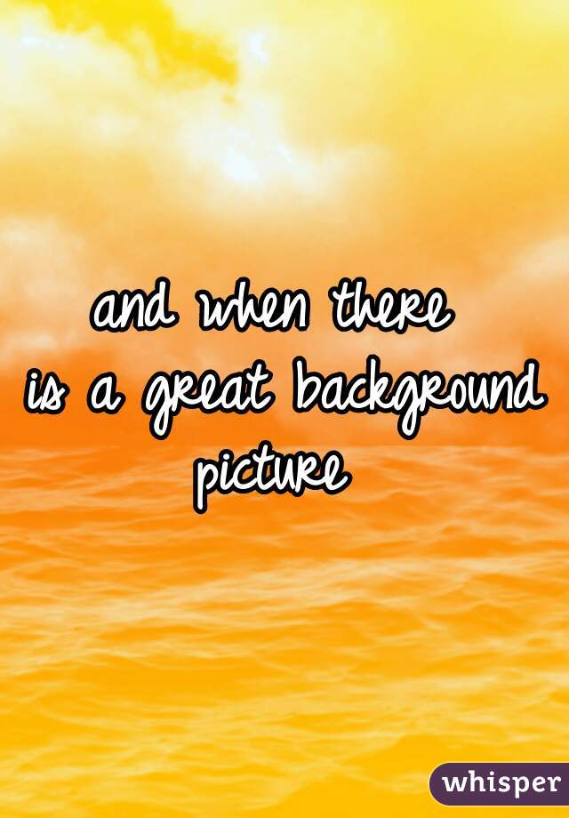 and when there  is a great background picture