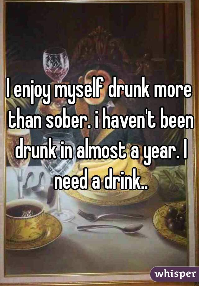 I enjoy myself drunk more than sober. i haven't been drunk in almost a year. I need a drink..