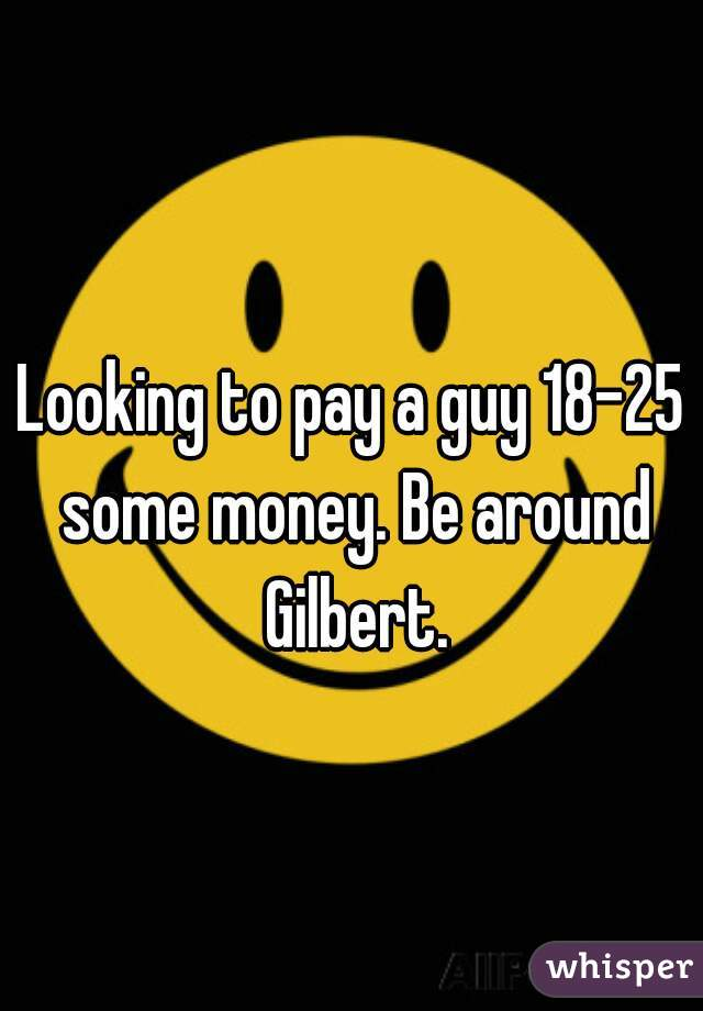 Looking to pay a guy 18-25 some money. Be around Gilbert.