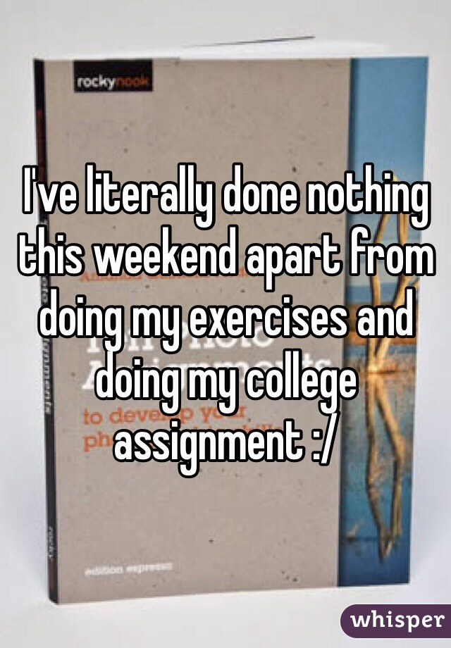 I've literally done nothing this weekend apart from doing my exercises and doing my college assignment :/