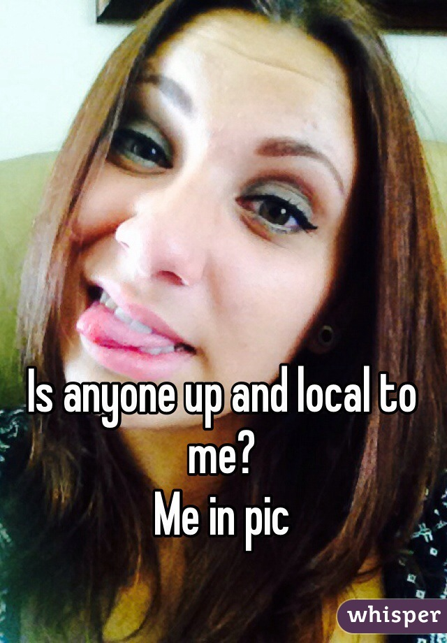 Is anyone up and local to me?  Me in pic