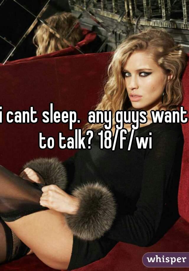 i cant sleep.  any guys want to talk? 18/f/wi