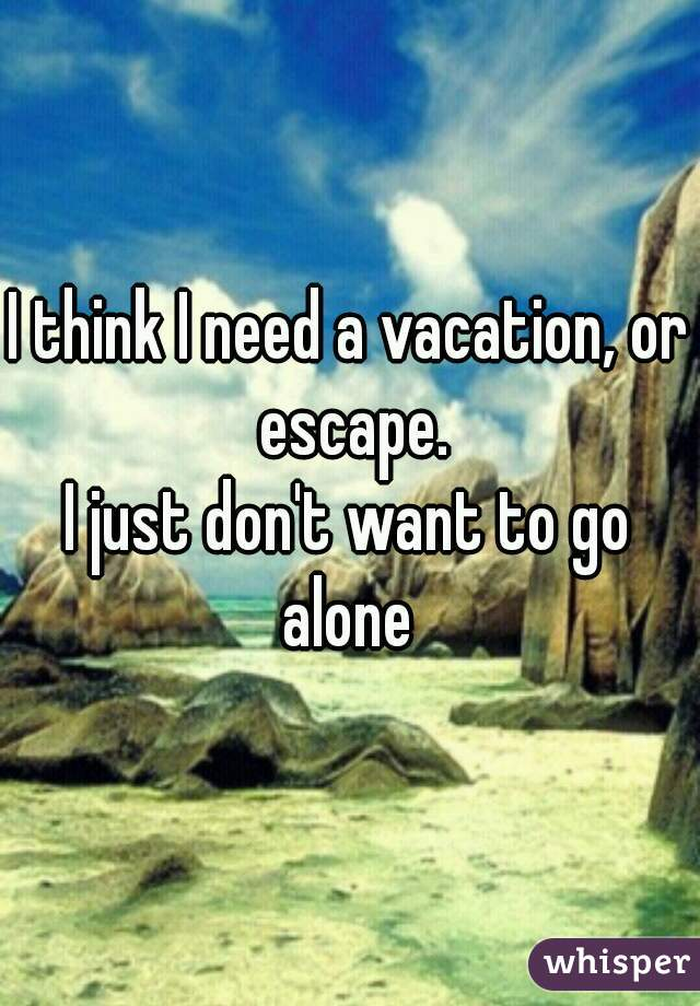 I think I need a vacation, or escape.  I just don't want to go alone