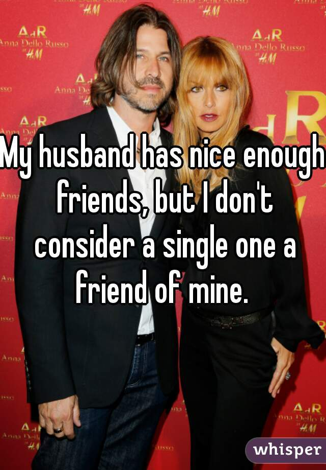 My husband has nice enough friends, but I don't consider a single one a friend of mine.