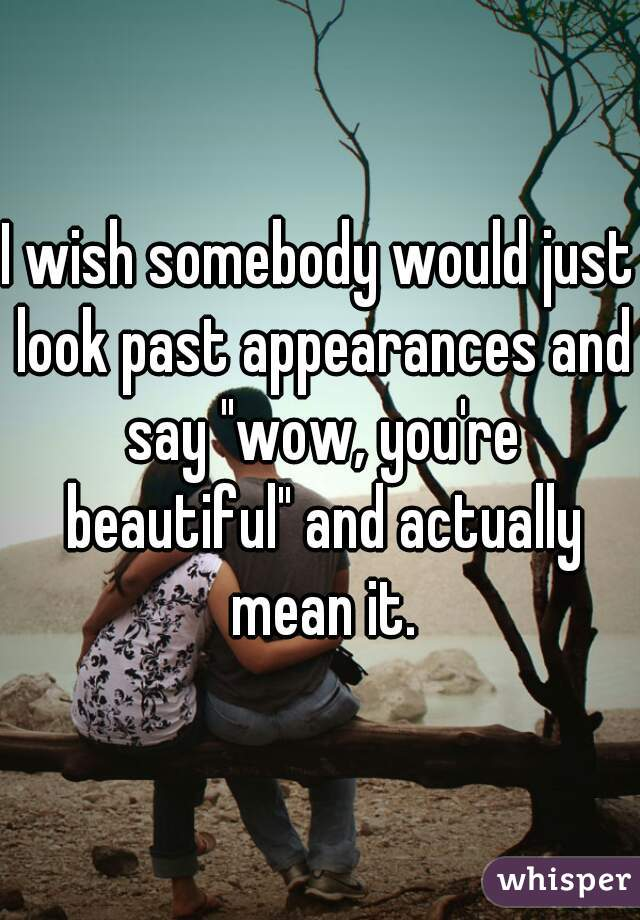 """I wish somebody would just look past appearances and say """"wow, you're beautiful"""" and actually mean it."""
