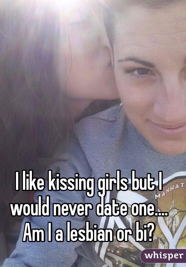 I like kissing girls but I would never date one.... Am I a lesbian or bi?