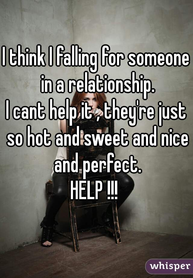 I think I falling for someone in a relationship. I cant help it , they're just so hot and sweet and nice and perfect. HELP !!!