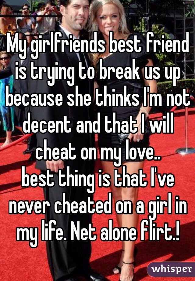 My girlfriends best friend is trying to break us up because she thinks I'm not decent and that I will cheat on my love.. best thing is that I've never cheated on a girl in my life. Net alone flirt.!