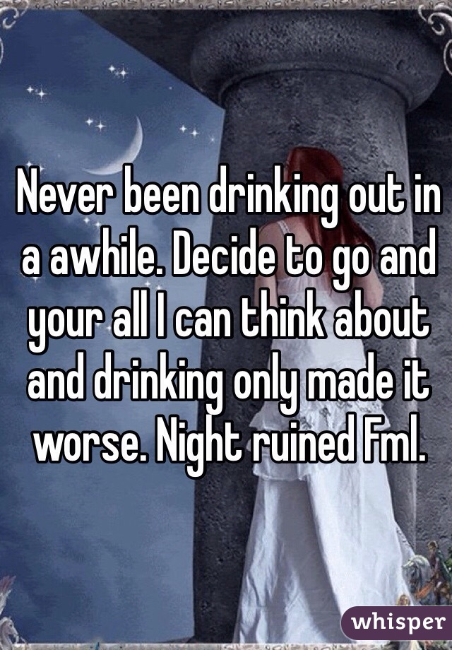 Never been drinking out in a awhile. Decide to go and your all I can think about and drinking only made it worse. Night ruined Fml.