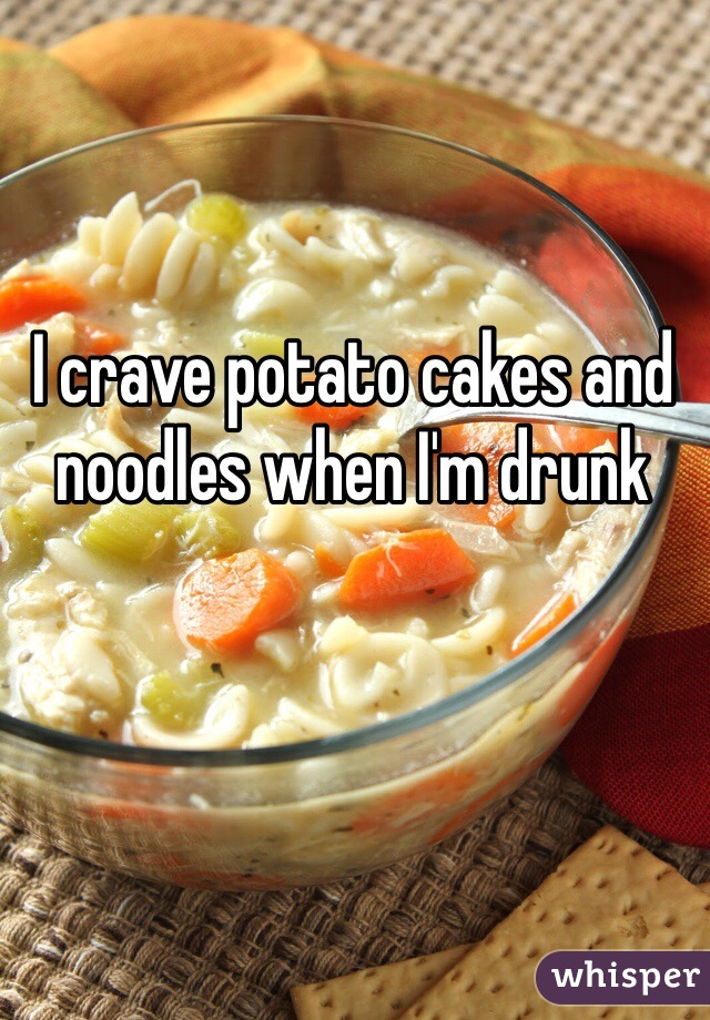 I crave potato cakes and noodles when I'm drunk