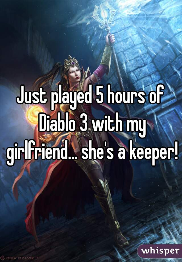 Just played 5 hours of Diablo 3 with my girlfriend... she's a keeper!