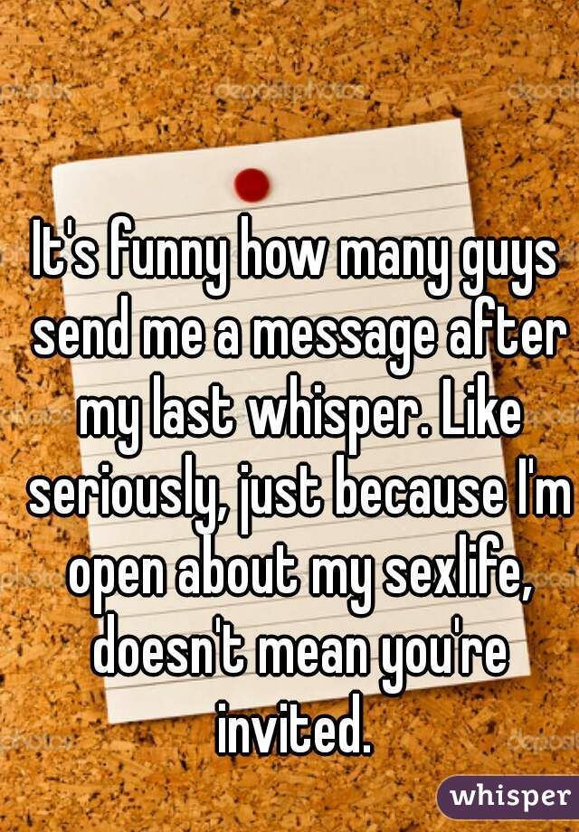 It's funny how many guys send me a message after my last whisper. Like seriously, just because I'm open about my sexlife, doesn't mean you're invited.