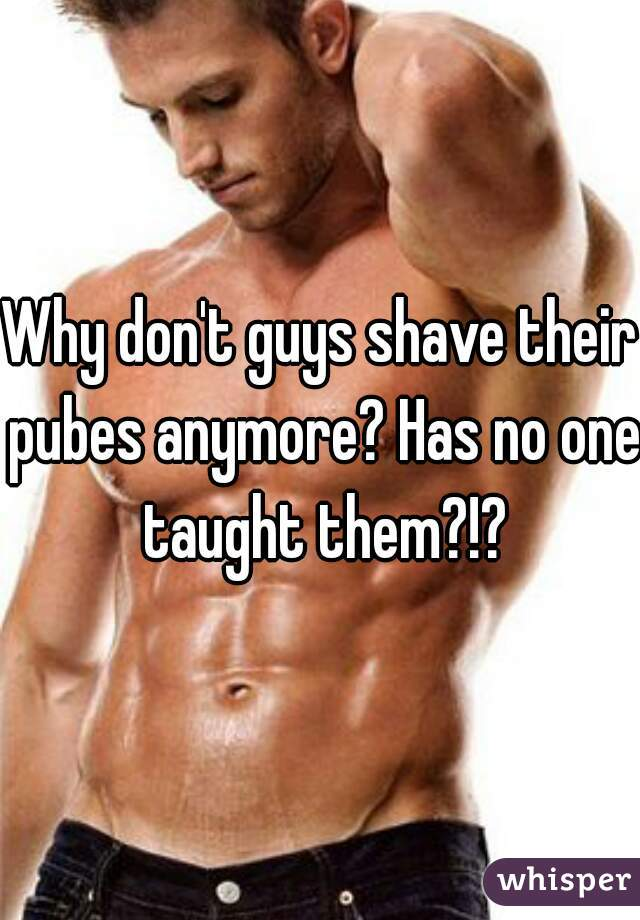 Why don't guys shave their pubes anymore? Has no one taught them?!?