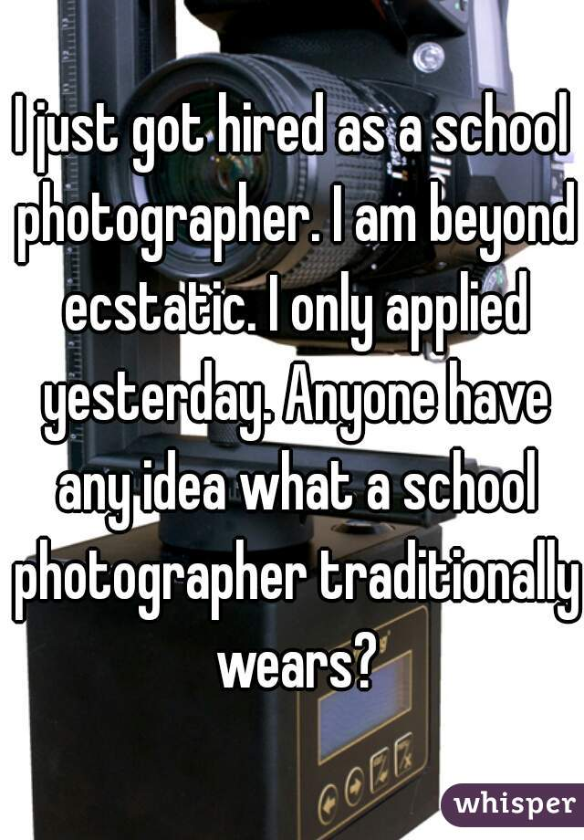 I just got hired as a school photographer. I am beyond ecstatic. I only applied yesterday. Anyone have any idea what a school photographer traditionally wears?