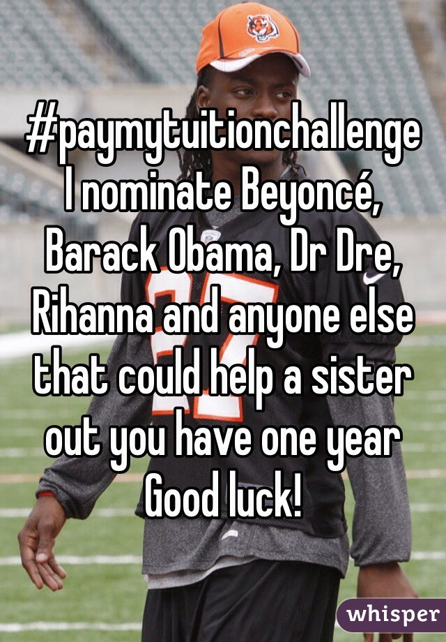 #paymytuitionchallenge  I nominate Beyoncé, Barack Obama, Dr Dre, Rihanna and anyone else that could help a sister out you have one year Good luck!