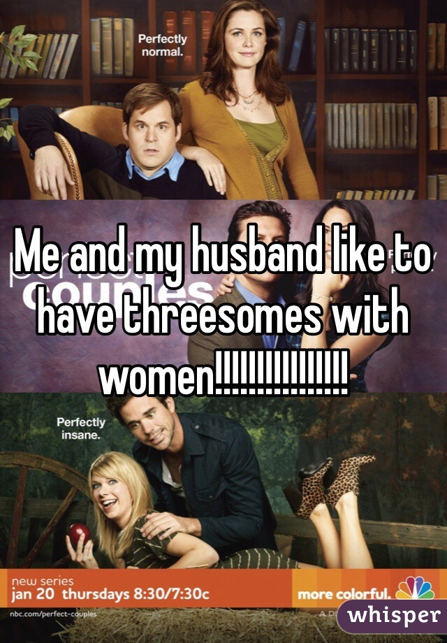 Me and my husband like to have threesomes with women!!!!!!!!!!!!!!!!