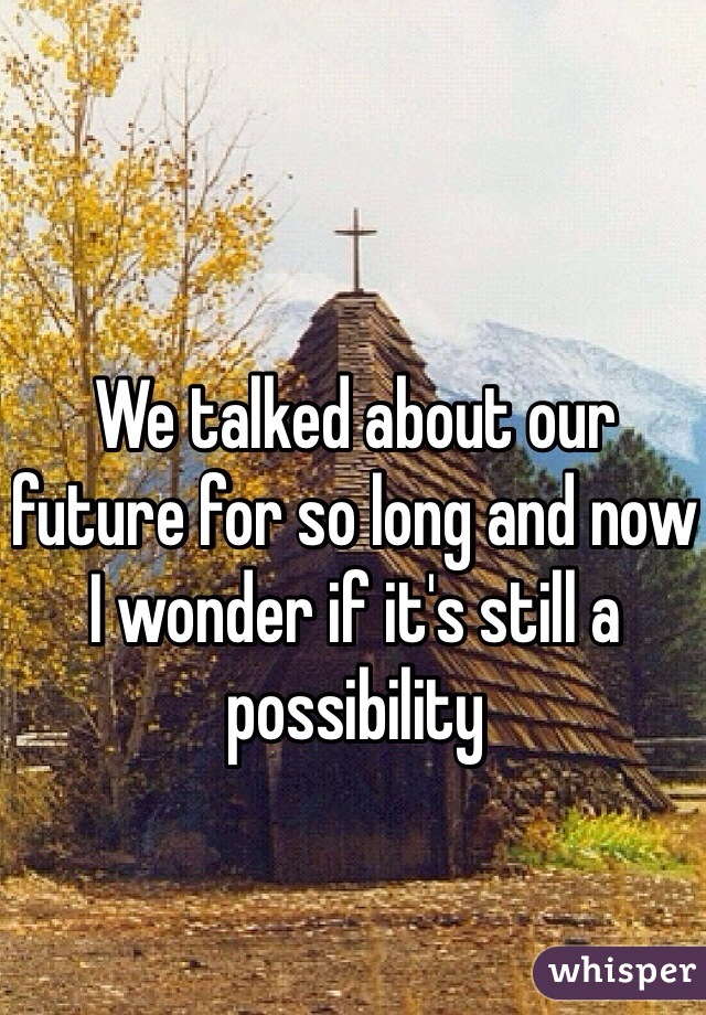 We talked about our future for so long and now I wonder if it's still a possibility
