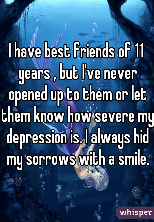 I have best friends of 11 years , but I've never opened up to them or let them know how severe my depression is. I always hid my sorrows with a smile.