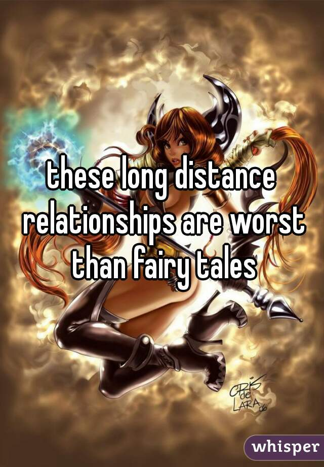 these long distance relationships are worst than fairy tales