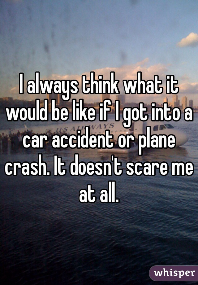 I always think what it would be like if I got into a car accident or plane crash. It doesn't scare me at all.