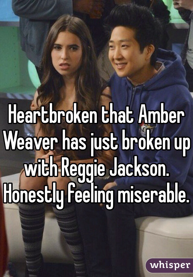 Heartbroken that Amber Weaver has just broken up with Reggie Jackson. Honestly feeling miserable.
