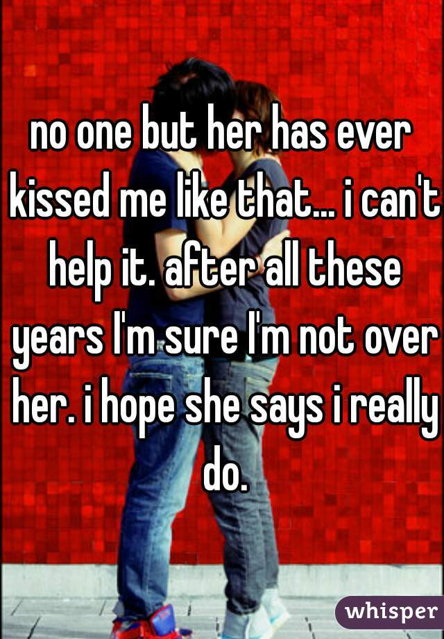 no one but her has ever kissed me like that... i can't help it. after all these years I'm sure I'm not over her. i hope she says i really do.