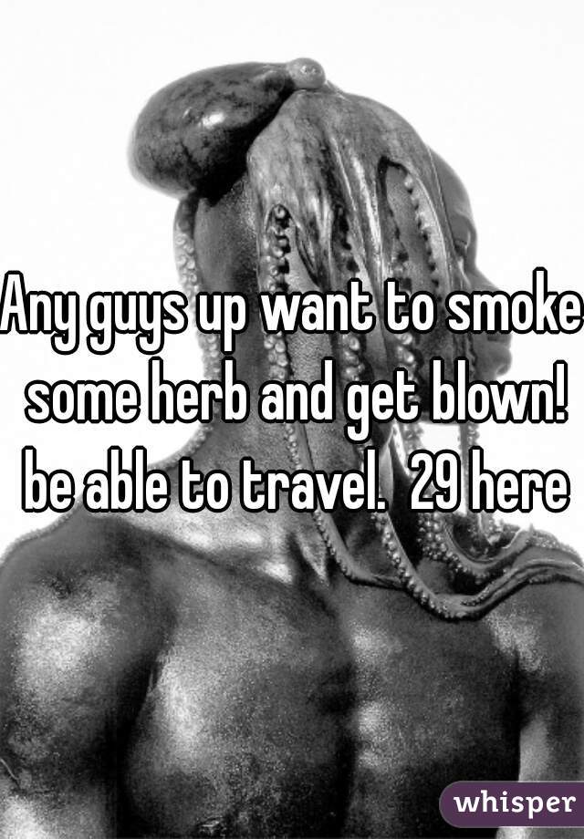 Any guys up want to smoke some herb and get blown! be able to travel.  29 here