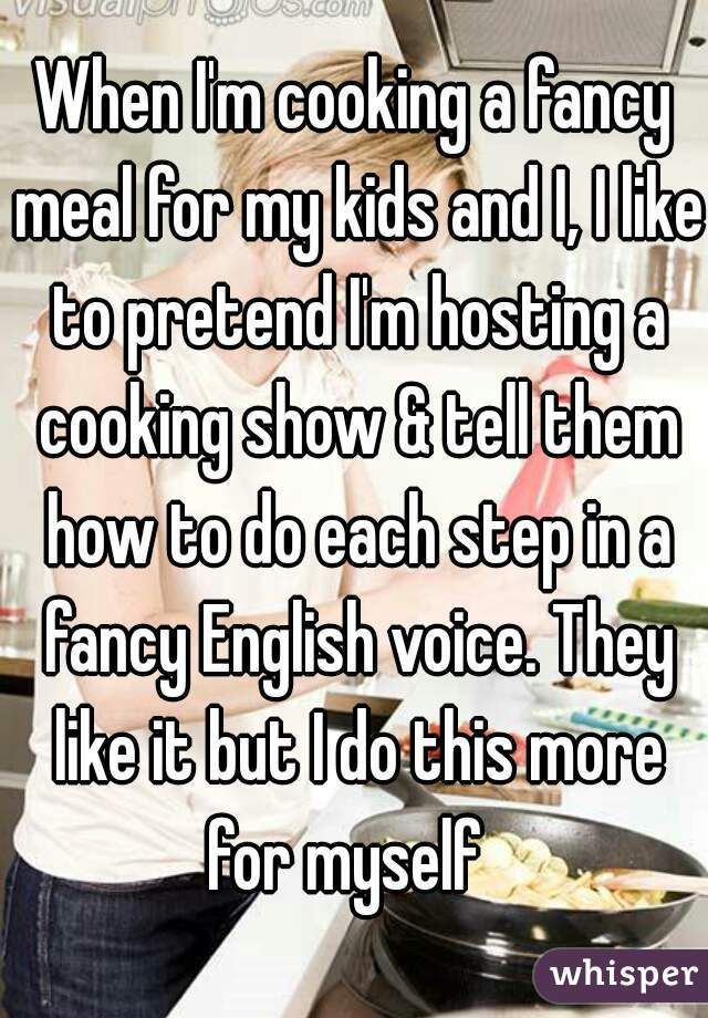 When I'm cooking a fancy meal for my kids and I, I like to pretend I'm hosting a cooking show & tell them how to do each step in a fancy English voice. They like it but I do this more for myself