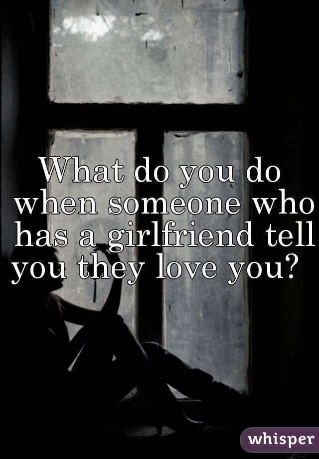 What do you do when someone who has a girlfriend tell you they love you?