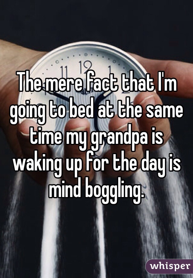 The mere fact that I'm going to bed at the same time my grandpa is waking up for the day is mind boggling.