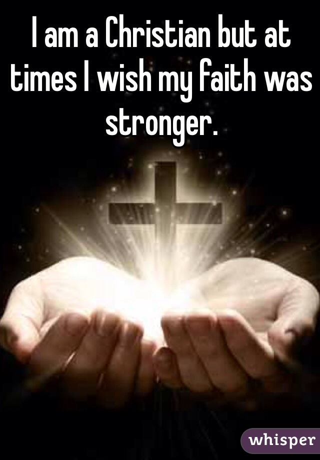 I am a Christian but at times I wish my faith was stronger.