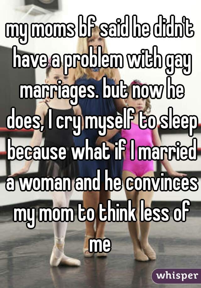 my moms bf said he didn't have a problem with gay marriages. but now he does, I cry myself to sleep because what if I married a woman and he convinces my mom to think less of me