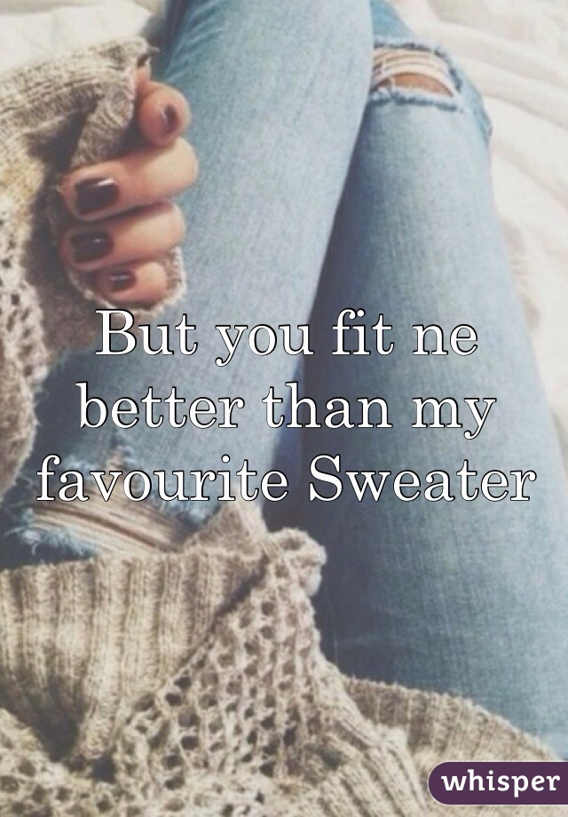 But you fit ne better than my favourite Sweater