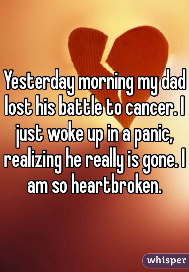 Yesterday morning my dad lost his battle to cancer. I just woke up in a panic, realizing he really is gone. I am so heartbroken.