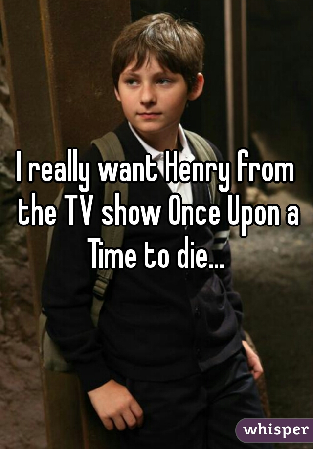 I really want Henry from the TV show Once Upon a Time to die...