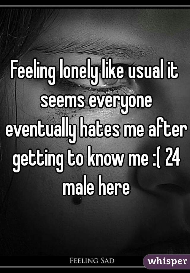Feeling lonely like usual it seems everyone eventually hates me after getting to know me :( 24 male here