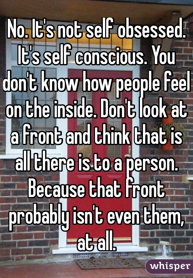 No. It's not self obsessed. It's self conscious. You don't know how people feel on the inside. Don't look at a front and think that is all there is to a person. Because that front probably isn't even them, at all.