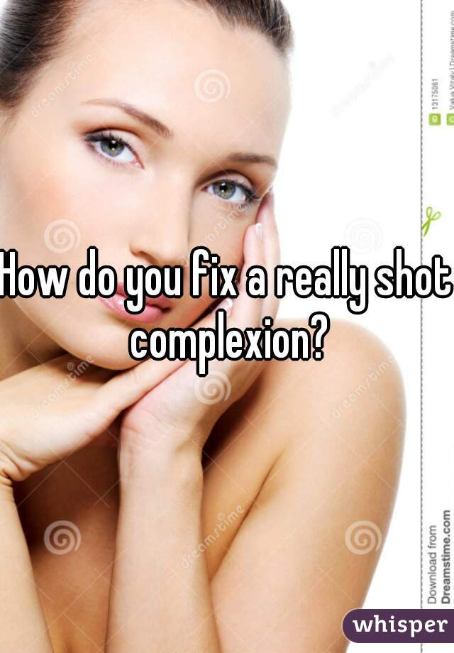 How do you fix a really shot complexion?