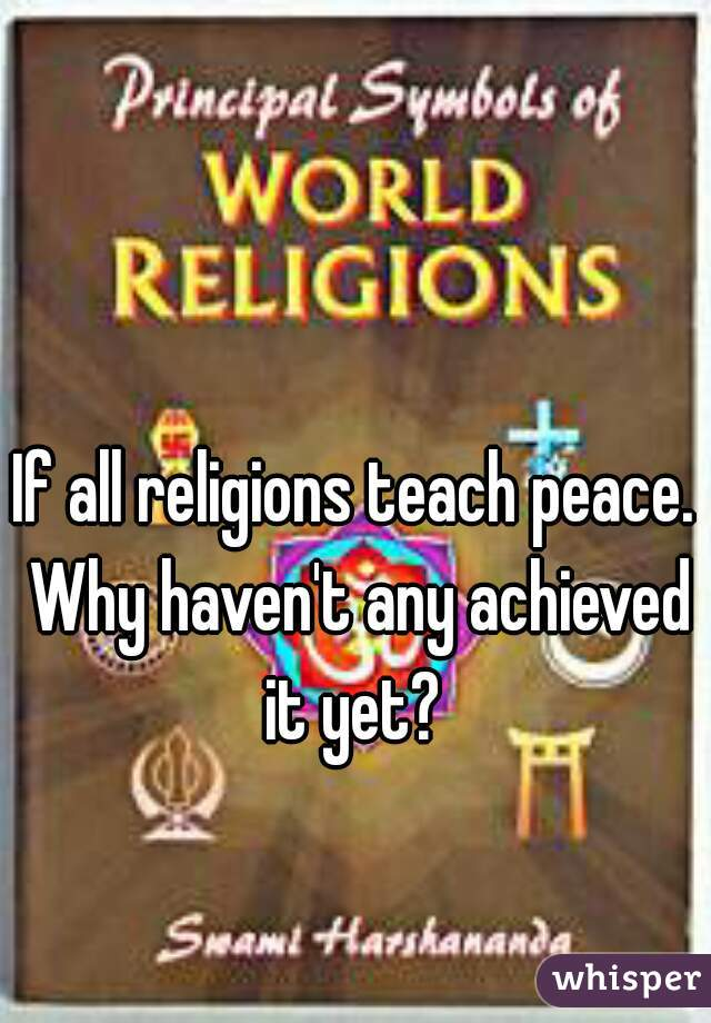 If all religions teach peace. Why haven't any achieved it yet?