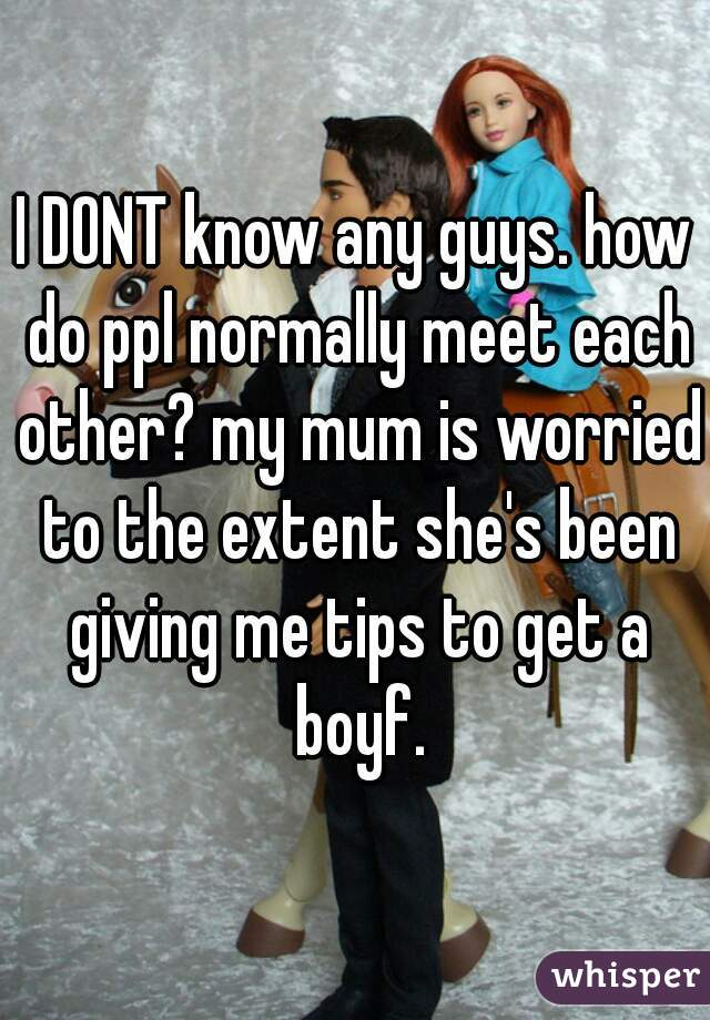 I DONT know any guys. how do ppl normally meet each other? my mum is worried to the extent she's been giving me tips to get a boyf.