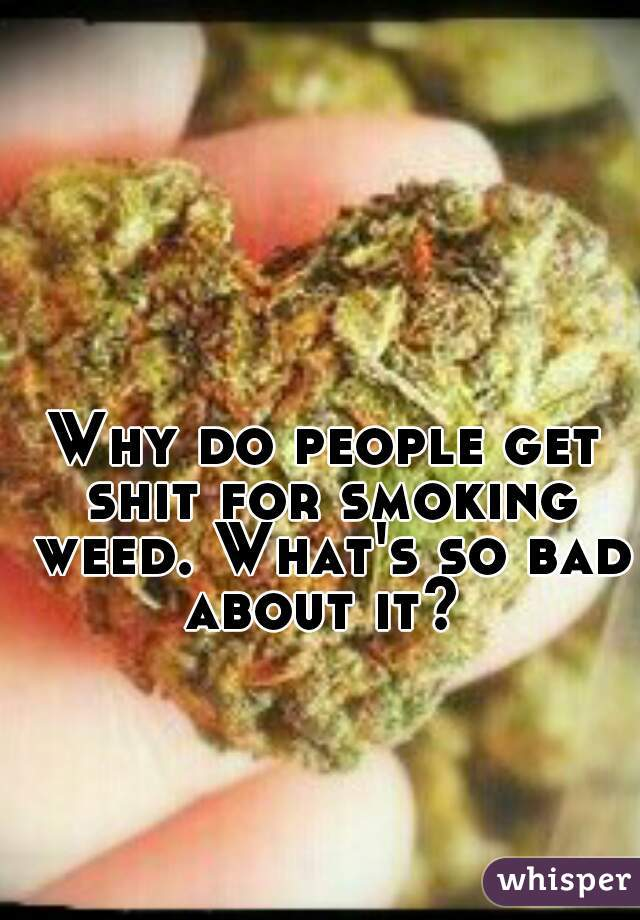 Why do people get shit for smoking weed. What's so bad about it?