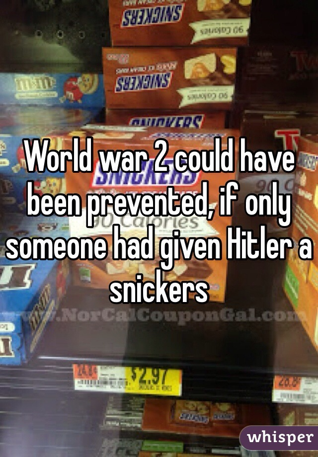 World war 2 could have been prevented, if only someone had given Hitler a snickers