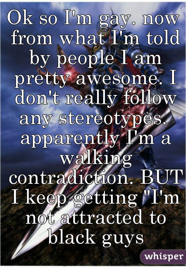"Ok so I'm gay. now from what I'm told by people I am pretty awesome. I don't really follow any stereotypes.  apparently I'm a walking contradiction. BUT I keep getting ""I'm not attracted to black guys"
