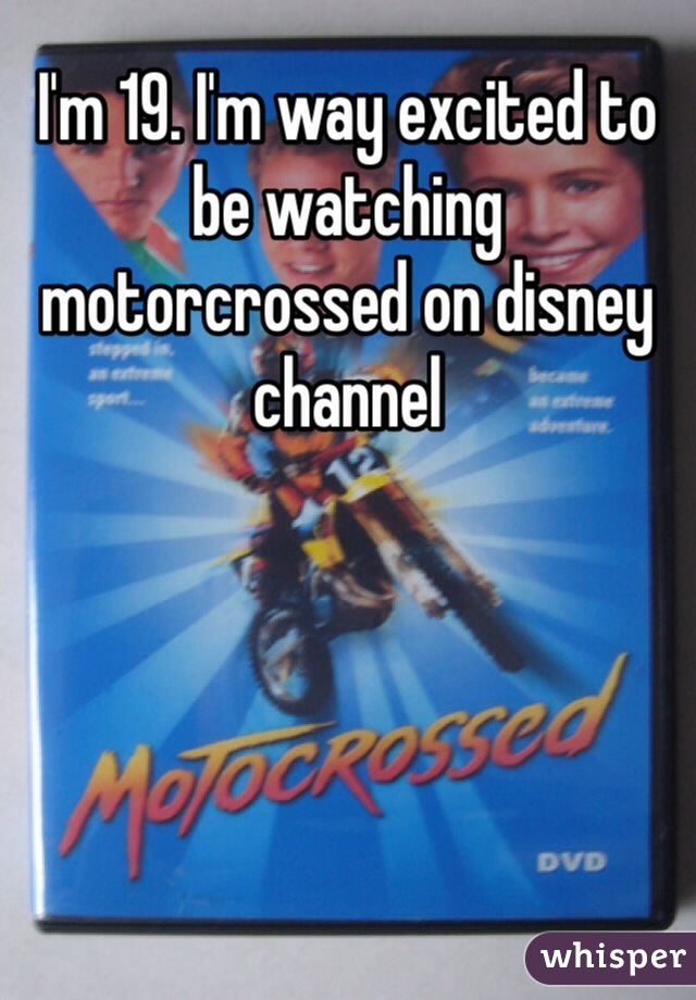 I'm 19. I'm way excited to be watching motorcrossed on disney channel