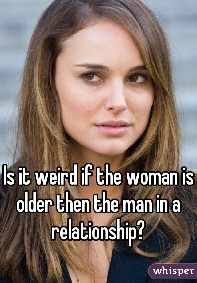 Is it weird if the woman is older then the man in a relationship?