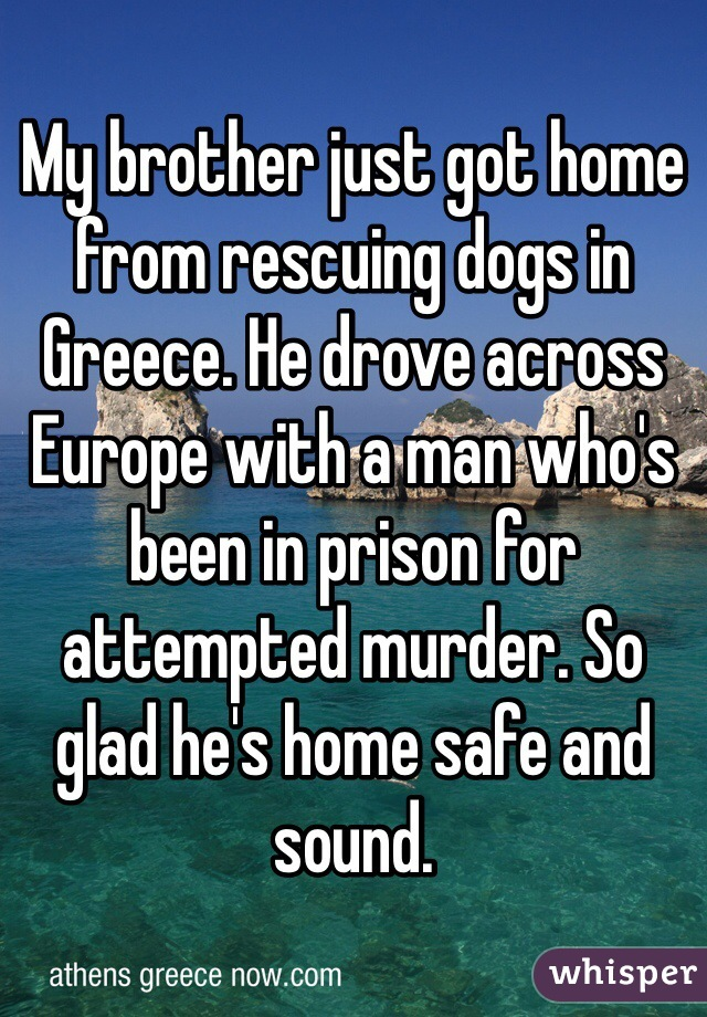 My brother just got home from rescuing dogs in Greece. He drove across Europe with a man who's been in prison for attempted murder. So glad he's home safe and sound.